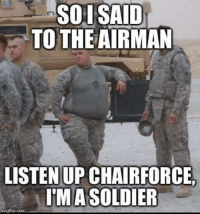 To hung over to make new memes, so entertain each other in the comments! Lol.: SOI SAID  TO THE AIRMAN  LISTEN UP CHAIRFORCE,  IMASOLDIER To hung over to make new memes, so entertain each other in the comments! Lol.