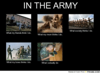 IN THE ARMY  What society thinks l do.  What my friends think do.  What my mom thinks I do  What my boss thinks l do.  What i actually do  MEMES & FUNNY PICS  FRABZ COM What would you add?