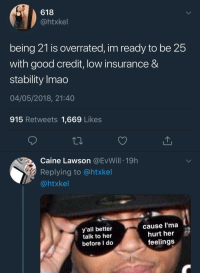 Blackpeopletwitter, Shit, and Good: 618  @htxkel  being 21 is overrated, im ready to be 25  with good credit, low insurance &  stability Imao  04/05/2018, 21:40  915 Retweets 1,669 Likes  Caine Lawson @EvWill 19h  Replying to @htxkel  @htxkel  y'all better  talk to her  before I do  cause l'ma  hurt her  feelings <p>Ah 25! The age at which shit automatically gets together (via /r/BlackPeopleTwitter)</p>