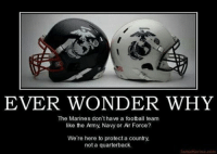 TruthHa!: EVER WONDER WHY  The Marines don't have a football team  like the Army, Navy or Ar Force?  We're here to protect a country,  not a quarterback. TruthHa!