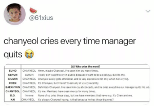 Crying, Definitely, and Memes: @61xius  chanyeol cries every time manager  quits  Q.5 Who cries the most?  CHANYEOL Hmm, maybe Chanyeol. Ive seen him cry many times.  SUHO  SEHUN  SEHUN  Ireally don't want to cry in public because I want to be a cool guy. but it's me.  CHANYEOL Chanyeol easily gets emotional, and is very expressive not only when he's crying  CHANYEOL It's Chanyeol, but I haven't seen any of us cry recently.  XIUMIN  CHEN  BAEKHYUN CHANYEOL Definitely Chanyeol. I've seen him cry at concerts, and he cries everytime our manager quits his job.  CHANYEOL CHANYEOL It's me. Members have seen me cry for many times.  D.O  No one  None of us cries these days, but we have members that never cry. It's Chen and me.  CHANYEOL It's always Chanyeol hyung. Is that because he has those big eyes?  КAI EXO memes