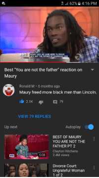 "Maury: 62%  4:16 PM  BOBBY SAYS HE CAME HERE TO PROVE  HES NOT THE FATHER OF SHAMEKA'S SON  Best ""You are not the father"" reaction on  Maury  Ronald M 6 months ago  Maury freed more black men than Lincoln.  VIEW 79 REPLIES  Up next  Autoplay  BEST OF MAURY  YOU ARE NOT THE  FATHER PT 2  Clayton Hitchens  GERINI  5.08 2.4M views  Divorce Court:  Ungrateful Woman  1 of 2"