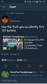 <p>Oops my bad&hellip; (via /r/BlackPeopleTwitter)</p>: 62%. 5:41 PM  Tweet  tNikkiTM Retweeted  @Simpboyz  how the fuck you accidently Are  107 bullets  benjamin YoungSavage @benjancewicz  No Charges for LAPD  Cops Who  'Accidentally' Fired  3488  107 Bullets at..  8:33 PM 29 Aug 17  38.9K Retweets 69.5K Likes  MachoMan RandySavage a.1d  Replying to @Simpboyz and @Texcin  Tweet your reply <p>Oops my bad&hellip; (via /r/BlackPeopleTwitter)</p>