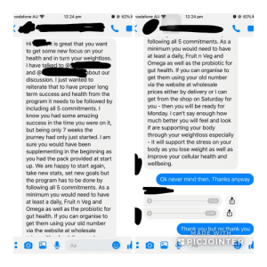 """Started a diet last year but skipped taking the """"vitamins"""" - tried to start again this year and they flat out refused unless I bought them. Audio says I have to take them otherwise I don't get any nutrients whatsoever ?: 62%vodafone AU  @62%  12:24 pm  12:24 pm  vodafone AU  following all 5 commitments. As a  minimum you would need to have  at least a daily, Fruit n Veg and  Omega as well as the probiotic for  gut health. If you can organise to  get them using your old number  t is great that you want  Hi  to get some new focus on your  health and in turn your weightloss.  I have talked to @S  and @  discussion. I just wanted to  reiterate that to have proper long  about our  via the website at wholesale  prices either by delivery or I can  get from the shop on Saturday for  you then you will be ready for  Monday. I can't say enough how  much better you will feel and look  if are supporting your body  through your weightloss especially  - it will support the stress on your  body as you lose weight as well as  improve your cellular health and  wellbeing.  term success and health from the  program it needs to be followed by  including all 5 commitments.I  know you had some amazing  success in the time you were on it,  but being only 7 weeks the  journey had only just started. I am  sure you would have been  supplementing in the beginning as  you had the pack provided at start  up. We are happy to start again,  take new stats, set new goals but  the program has to be done by  following all 5 commitments. As a  minimum you would need to have  at least a daily, Fruit n Veg and  Omega as well as the probiotic for  gut health. If you can organise to  get them using your old number  Ok never mind then. Thanks anyway  1:00  0:41  Thank you but no thank you  MADE WITH  via the website at wholesale  PICJOINTER  Аа  о Started a diet last year but skipped taking the """"vitamins"""" - tried to start again this year and they flat out refused unless I bought them. Audio says I have to t"""