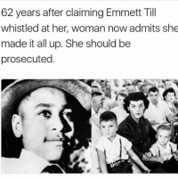 He died for nothing! neverforget emmitttill: 62 years after claiming Emmett Till  whistled at her, woman now admits she  made it all up. She should be  prosecuted He died for nothing! neverforget emmitttill