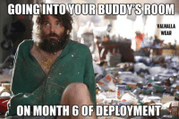 Deployment Memes: GOING INTO YOUR BUDDY S ROOM  VALHALLA  WEAR  ON MONTH 6 OF DEPLOYMENT