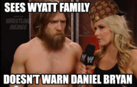 thanks to Adnan Ahmed for the idea: SEES WYATT FAMIY  DOESNT WARN DANIEL BRYAN thanks to Adnan Ahmed for the idea