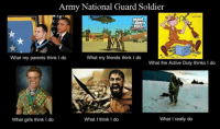 Army National Guard Soldier  What my parents think I do  What my friends think I do  What the Active Duty thinks I do  What I really do  What I think I do  What girls think I do MEME WAR!