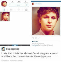 Go to Sleep, God, and Instagram: 622  posts followers  following  michaelcera  FOLLOW  553 likes  View all 169 comments  crucifyings God I need that big fat cock  .2 businesshag  I hate that this is the Michael Cera Instagram account  and I hate the comment under the only picture  Source. businesshag last night I didn't go to sleep and then i fell asleep around 11:30 in the morning and so I'm trying to go to sleep around right now tonight so I can kind of reset the cycle