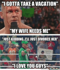 "We're married to John Cena.: TIGOTTA TAKE AVACATION""  ""MY WIFE NEEDS ME""  ""JUST KIDDING ILL JUST DIVORCE HER""  LOVE YOU GUYS We're married to John Cena."