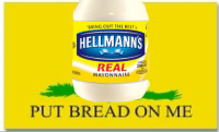 @Hellmanns hey hellmans I spend all my free time making mayonnaise memes: BRING OUT THE BEST  HELLMANNS  REAL  MAYONNAISE  PUT BREAD ON ME @Hellmanns hey hellmans I spend all my free time making mayonnaise memes