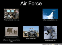 Air Force  What my friends think I do  What society thinks I do.  THE AIR FORCE FLYING SQUIRRELS  What l think l do.  What my commander thinks  What I actually do  MEMES & FUNNY PICS  FRABZ COM Nice