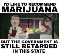 South Park gets it: I'D LIKE TO RECOMMEND  MARIJUANA  BUT THE GOVERNMENT IS  STILL RETARDED  IN THIS STATE South Park gets it