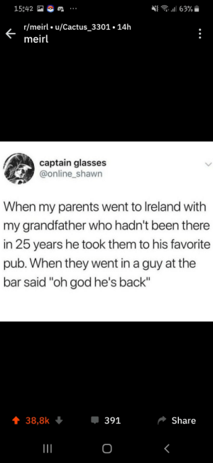 "This is so sweet omg: 63%  15842  r/meirl u/Cactus_3301.14h  meirl  captain glasses  @online_shawn  When my parents went to Ireland with  my grandfather who hadn't been there  in 25 years he took them to his favorite  pub. When they went in a guy at the  bar said ""oh god he's back""  391  Share  38,8k  о This is so sweet omg"