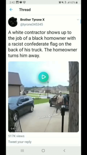 Confederate Flag, Black, and White: 63%  2:42  Thread  Brother Tyrone X  @tyrone345345  A white contractor shows up to  the job of a black homowner with  a racist confederate flag on the  back of his truck. The homeowner  turns him away.  DARKWOORLDENT  0:47  517K views  Tweet your reply She hit them with the you know what