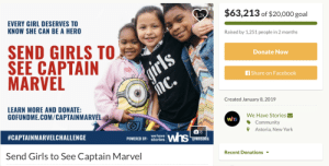 Apparently, Bad, and Community: $63,213 of $20,000 goal  2k  EVERY GIRL DESERVES TO  KNOW SHE CAN BE A HERO  Raised by 1,251 people in 2 months  SEND GIRLS TO  SEE CAPTAIN  MARVEL  Donate Now  Share on Facebook  Created January 8, 2019  LEARN MORE AND DONATE:  GOFUNDME.COM/CAPTAINMARVEL  We Have Stories  Community  ọ Astoria, New York  whs  #CAPTAINMARVELCHALLENGE  POWERED BY:  we have  stories  Recent Donations  Send Girls to See Captain Marvel afloweroutofstone:  Good news: The charity said they're putting the $43,000 dollars they raised above their goal into girls' education programs in Watts, Compton, and South LA. Bad news: People were apparently more willing to donate $63,000 for girls to give to the Walt Disney Corporation than they were to donate to girls' programs in low-income communities in the first place