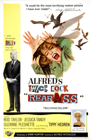 """Shit, Pictures, and Alfred Hitchcock: 63-89  """"It could be the most terrifying motion picture  I have ever made!""""- atyaeeh  """"...and  remember,  the next  SHIT  you near  may be  your own!""""  ALFRED'S  REARNSS  TECHNICOLOR®  STARRING  ROD TAYLOR JESSICA TANDY  SUZANNE PLESHETTE  iTIPPI HEDREN  and Jntaoducing  A Fascinating  New Personality  Based on Daphne Du Maurier's Classic Suspense Story!  Universied  Screenplay by EVAN HUNTER- Directed by ALFRED HITCHCOCK  telease  tyf nl SerServe C for d in 69/99  63-390  Copyright O 1963 by Universal Pictures Co, Inc  Printed in USA Alfred's Thicc Cock"""