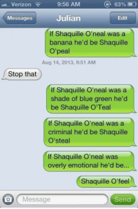 Dank, 🤖, and Shades of Blue: 63%  9:56 AM  LII. Verizon  Julian  Edit  Messages  If Shaquille O'neal was a  banana he'd be Shaquille  peal  Aug 14, 2013, 9:51 AM  Stop that  If Shaquille O'neal was a  shade of blue green he'd  be Shaquille O'Teal  If Shaquille O'neal was a  criminal he'd be Shaquille  O' steal  If Shaquille O'neal was  overly emotional he'd be  Shaquille O' feel  on Message  Send If you want Shaquille O'neal puns this may Shaquille O'peal