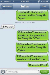 Memes, Puns, and Shade: 63%  9:56 AM  LII. Verizon  Julian  Edit  Messages  If Shaquille O'neal was a  banana he'd be Shaquille  O'peal  Aug 14, 2013, 9:51 AM  Stop that  If Shaquille O'neal was a  shade of blue green he'd  be Shaquille O'Teal  If Shaquille O'neal was a  criminal he'd be Shaquille  O'steal  If Shaquille O'neal was  overly emotional he'd be.  Shaquille O' feel  on Message  Send If you want Shaquille O'neal puns this may Shaquille O'peal.