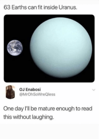 Memes, Help, and World: 63 Earths can fit inside Uranus.  OJ Enabosi  @MrOhSoWreQless  One day l'll be mature enough to read  this without laughing. Cant help that Uranus is out of this world.You need your required daily intake of memes! Follow @nochillmemes​ for help now!