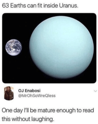 Uranus, Fit, and Can: 63 Earths can fit inside Uranus.  OJ Enabosi  @MrOhSoWreQless  One day I'll be mature enough to read  this without laughing.