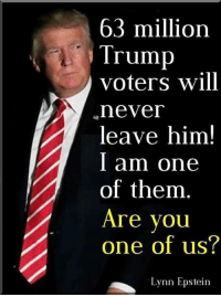 #MAGA: 63 million  Trump  voters will  neveI  leave him!  I am one  of them  Are you  one of us?  Lynn Epstein #MAGA