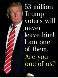 I am! Are you?: 63 million  Trump  voters will  nevei  leave him!  l am one  of them  Are you  one of us? I am! Are you?