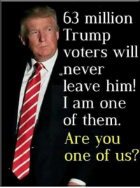 We'll never leave him...are you one? YES/NO let us know: 63 million  Trump  voters will  never  leave him!  I am one  of them  Are vou  one of us? We'll never leave him...are you one? YES/NO let us know
