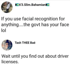 Facial recognition: 63.Slim.Bahamian  If you use facial recognition for  anything....the govt has your face  lol  Tash THEE Baé  Wait until you find out about driver  licenses. Facial recognition
