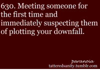 """<p>submitted by<a href=""""http://atragedyamongtragedies.tumblr.com/"""" target=""""_blank"""">atragedyamongtragedies</a></p>: 630. Meeting someone for  the first time and  immediately suspecting them  of plotting your downfall  ararnoiau  tatteredsanity.tumblr.com <p>submitted by<a href=""""http://atragedyamongtragedies.tumblr.com/"""" target=""""_blank"""">atragedyamongtragedies</a></p>"""