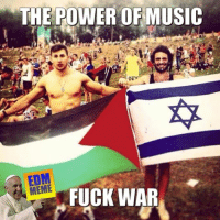 The EDM is gonna save the world.: THE POWER OF MUSIC  MEME  FUCK WAR The EDM is gonna save the world.