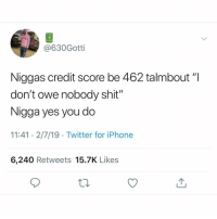"Iphone, Shit, and Twitter: @630Gotti  Niggas credit score be 462 talmbout ""l  don't owe nobody shit""  Nigga yes you do  11:41 2/7/19 Twitter for iPhone  6,240 Retweets 15.7K Likes 😂😂😂🤫"