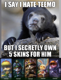 To be fair 2 of the skins were gifted, 1 was legacy return, and 1 was on sale. I'll be guilty for the cotton tail though. -near: ISAYI  HATE TEEMO  BUTISECRETLY OWN  5 SKINS FOR HIM  owned  Owned  Owned To be fair 2 of the skins were gifted, 1 was legacy return, and 1 was on sale. I'll be guilty for the cotton tail though. -near