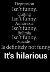 Hilarious Definition: Depression  Isn't funny.  Cutting  Isn't funny.  Annorexia.  Isn't funny.  Bulimia  Isn't funny.  Suicide  Is definitely not funny  It's hilarious