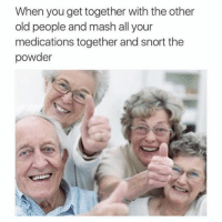 People Memes: When you get together with the other  old people and mash all your  medications together and snort the  powder