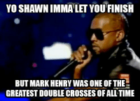 Herpes, 2009, and Wrestling: Yo SHAWNIMMALET YOU FINISH  BUT MARK HENRY WAS ONE OF THE  GREATEST DOUBLE CROSSES OFALL TIME Ermahgerd that was in 2009 herp derp