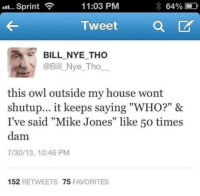 """Owl, Owls, and Tweet: 64%  D  Sprint  11:03 PM  a CA  Tweet  BILL NYE THO  @Bill Nye Tho  this owl outside my house wont  shutup... it keeps saying """"WHO?"""" &  I've said """"Mike Jones"""" like 50 times  dam  7/30/13, 10:46 PM  152  RETWEETS 75  FAVORITES"""