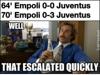 Meme, Memes, and Juventus: 64' Empoli 0-0 Juventus  70' Empoli 0-3 Juventus  WELL  THAT ESCALATED QUICKLY  quick meme con Juventus