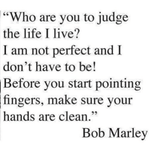 "https://iglovequotes.net/: 64  ""Who are you to judge  the life I live?  I am not perfect and  don't have to be!  Before you start pointing  fingers, make sure your  92  hands are clean.""  Bob Marley https://iglovequotes.net/"
