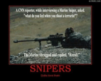 "Army NationYep: evilmilk.com  A CNN reporter, while interviewing a Marine Sniper, asked,  ""what do you feel when you shoot a terrorist""?  The Marineshrugged and replied, Recoil""  SNIPERS  Gotta love them Army NationYep"