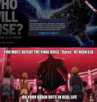 "Brains, Crunchyroll, and Final Boss: Exit Now?  If you exit the game now, youll receive a time penalty  that will stop either you or your team from entering any  match made game! It will also end your league series if  you are in one. Are you sure you want to leave?  ON 3 IS HERE  ARN MORE  YOU MUST DEFEAT THE FINAL BOSS ""Dyrus AT HIGH ELO  OR YOUR BRAIN ROTS IN REAL LIFE I'm reposting this because SWORDS ART ONLINE 2 IS OUT!!FSAASHFSFA Its out on crunchyroll, I think for premium user only.  EDIT: You can also watch it on kissanime.com. -near"