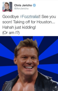 It's been a while JeriTroll...: Chris Jericho  @IAm Jericho  Goodbye #Fozztralia!! See you  soon! Taking off for Houston...  Hahah just kidding!  (Or am I?) It's been a while JeriTroll...