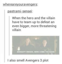 God, Smell, and Ups: where ar  avengers  pastrami-sensei  When the hero and the villain  have to team up to defeat an  even bigger, more threatening  villain  SWIGGITY SWODS, HERE COME THE GODS  l also smell Avengers 3 plot -Rebecca