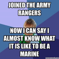 Military NationsTruth: JOINED  THE ARMY  RANGERS  NOW ICAN SAYI  ALMOST KNOW WHAT  ITIS  LIKE TO BE A  MARINE  memecrunch.com Military NationsTruth