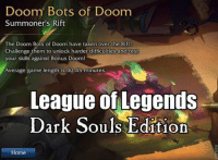 Doom Bots of Doom  Summoner's Rift  The Doom Bots of Doom have taken over the Riftl  Challenge them to unlock harder difficulties and test  your skills against Bonus Doom!  Average game length is 30 45 minutes.  League of Legends  Dark Souls Edition  Home Ye pretty much   - W