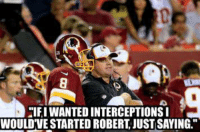 "robert: ""IF I WANTED INTERCEPTIONS I WOULD'VE STARTED ROBERT JUST SAYING."""