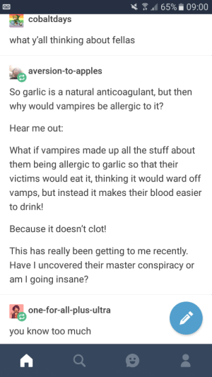 Other vampire post: 65% 09:00  cobaltdays  what y'all thinking about fellas  aversion-to-apples  So garlic is a natural anticoagulant, but then  why would vampires be allergic to it?  Hear me out:  What if vampires made up all the stuff about  them being allergic to garlic so that their  victims would eat it, thinking it would ward off  vamps, but instead it makes their blood easier  to drink!  Because it doesn't clot!  This has really been getting to me recently.  Have l uncovered their master conspiracy or  am I going insane?  one-for-all-plus-ultra  you know too much Other vampire post