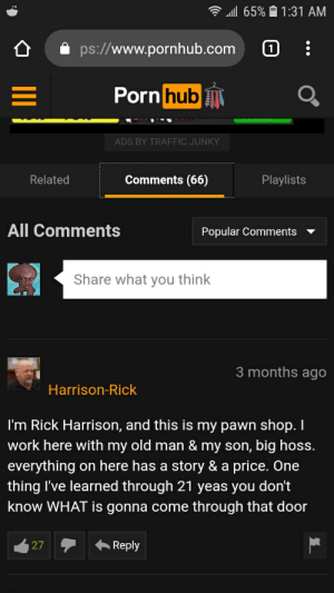 Old Man, Porn Hub, and Pornhub: 65%  1:31 AM  ps://www.pornhub.com  Porn hub  ADS BY TRAFFIC JUNKY  Comments (66)  Related  Playlists  All Comments  Popular Comments  Share what you think  3 months ago  Harrison-Rick  I'm Rick Harrison, and this is my pawn shop. Il  work here with my old man & my son, big hoss.  everything  on here has a story & a price. One  thing I've learned through 21 yeas you don't  know WHAT is gonna come  through that door  Reply  27 Silly Rick this isn't a pawn shop .