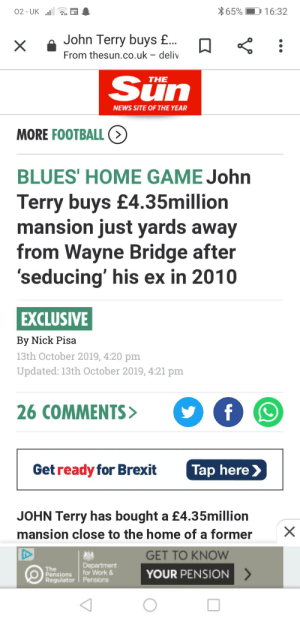 John Terry can't be stopped: 65%  16:32  02- UK  John Terry buys £...  From thesun.co.uk deliv  X  Sun  THE  NEWS SITE OF THE YEAR  MORE FOOTBALL (>  BLUES' HOME GAME John  Terry buys £4.35million  mansion just yards away  from Wayne Bridge after  'seducing' his ex in 2010  EXCLUSIVE  By Nick Pisa  13th October 2019, 4:20 pm  Updated: 13th October 2019, 4:21 pm  26 COMMENTS>  f  Get ready for Brexit  Tap here  JOHN Terry has bought a £4.35million  mansion close to the home of a former  GET TO KNOW  Dapartment  for Work&  The  Pensions  Regulator Pensions  YOUR PENSION  X John Terry can't be stopped