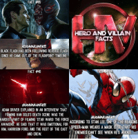 Follow my second - backup account @HeroAndVillainFacts! 🔥 @heroandvillainfacts @heroandvillainfacts: 65  FACT #65  HERO AND VILLAIN  FACTS  BLACK FLASH HAS BEEN FOLLOWING REVERSE FLASH  SINCE HE CAME OUT OF THE FLASHPOINT TIMELINE.  FACT #40  ADAM DRIVER EXPLAINED IN AN INTERVIEW THAT  FILMING HAN SOLO'S DEATH SCENE WAS THE  HARDEST PART OF FILMING STAR WARS: THE FORCE  ACCORDING TO STAN LEE ONE OF THE REASONS  AWAKENS. HE SAID THAT IT WAS EMOTIONAL FOR  SPIDER-MAN WEARS A MASK IS SO THAT  HIS  HIM HARRISON FORD AND THE REST OF THE CAST  ENEMIES CANT SEE WHEN HES AFRAID  AND CREW Follow my second - backup account @HeroAndVillainFacts! 🔥 @heroandvillainfacts @heroandvillainfacts
